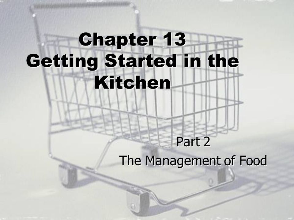 Chapter 13 Getting Started in the Kitchen Part 2 The Management of Food