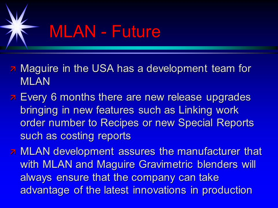 MLAN - Future ä Maguire in the USA has a development team for MLAN ä Every 6 months there are new release upgrades bringing in new features such as Linking work order number to Recipes or new Special Reports such as costing reports ä MLAN development assures the manufacturer that with MLAN and Maguire Gravimetric blenders will always ensure that the company can take advantage of the latest innovations in production