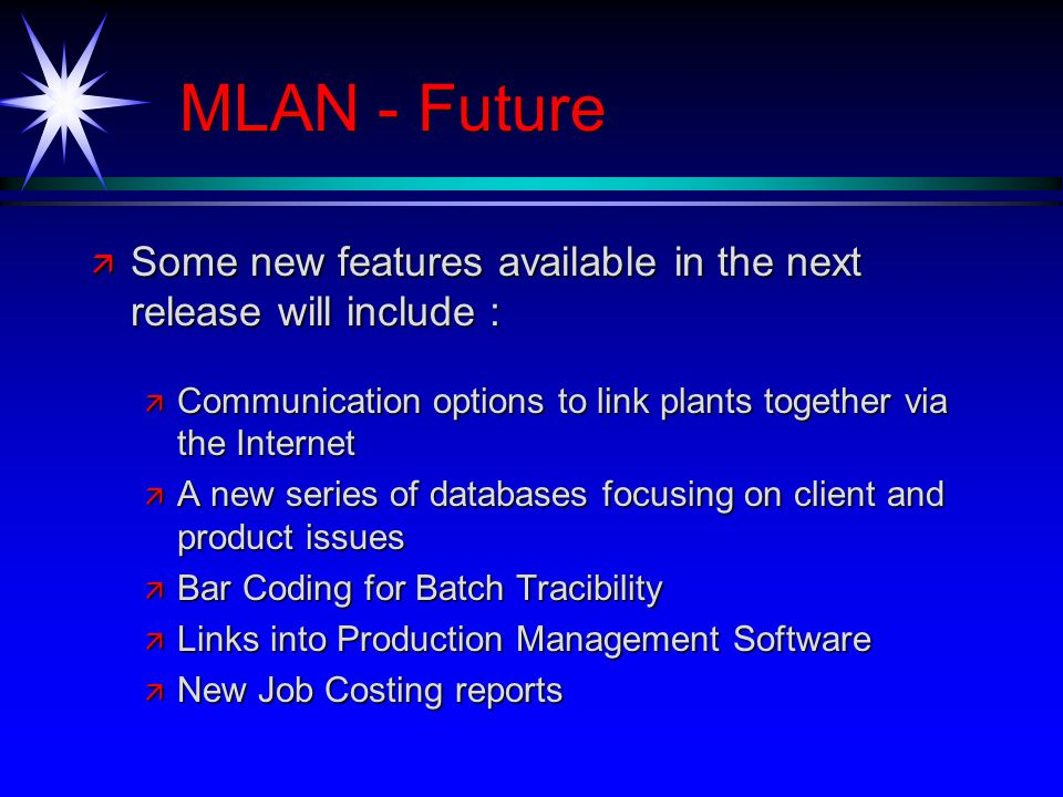 MLAN - Future ä Some new features available in the next release will include : ä Communication options to link plants together via the Internet ä A new series of databases focusing on client and product issues ä Bar Coding for Batch Tracibility ä Links into Production Management Software ä New Job Costing reports