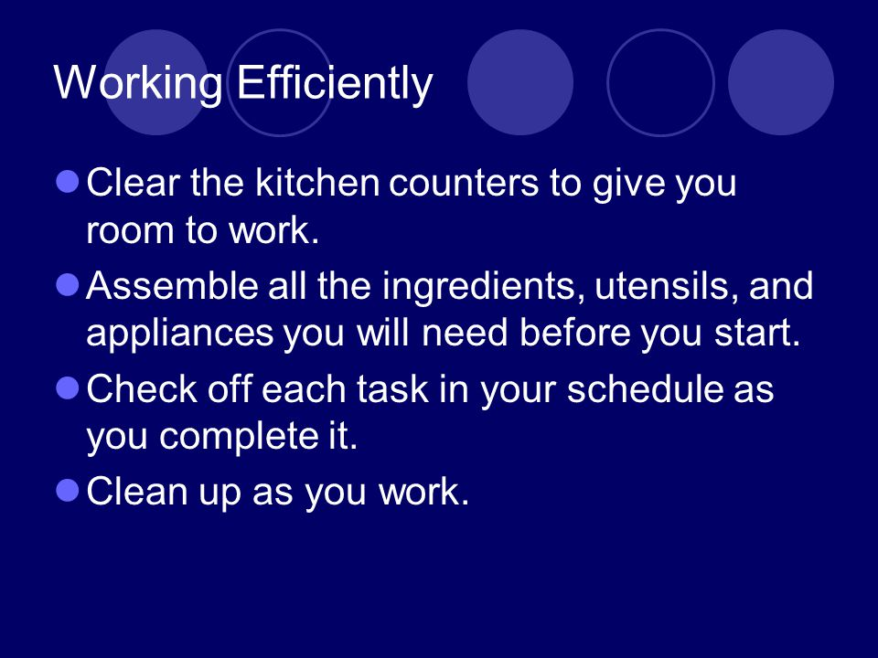 Working Efficiently Clear the kitchen counters to give you room to work. Assemble all the ingredients, utensils, and appliances you will need before y