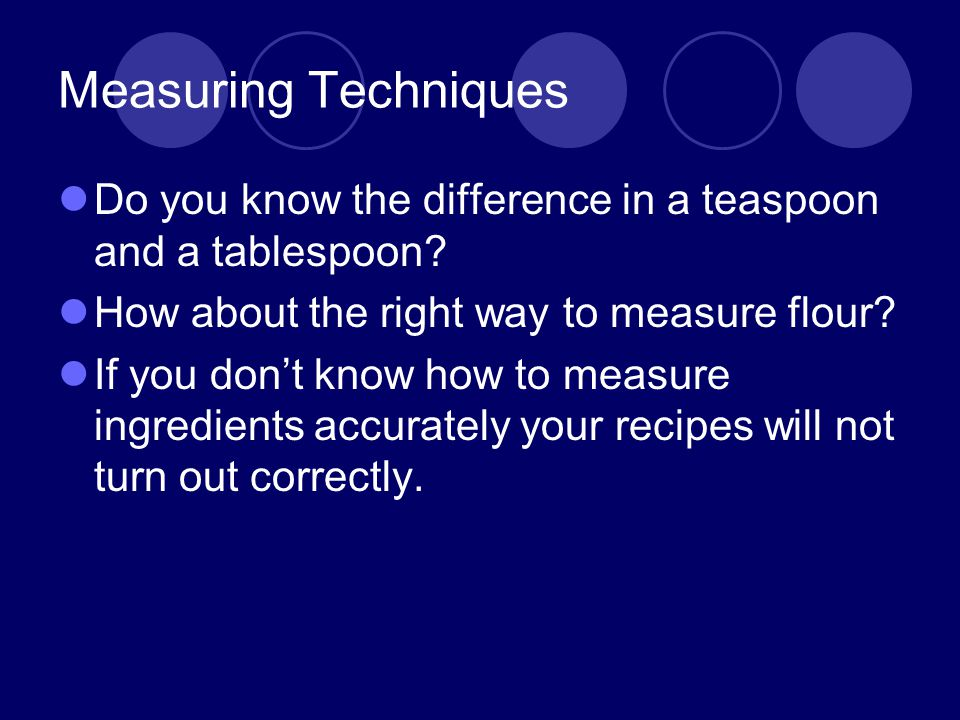 Measuring Techniques Do you know the difference in a teaspoon and a tablespoon? How about the right way to measure flour? If you dont know how to meas