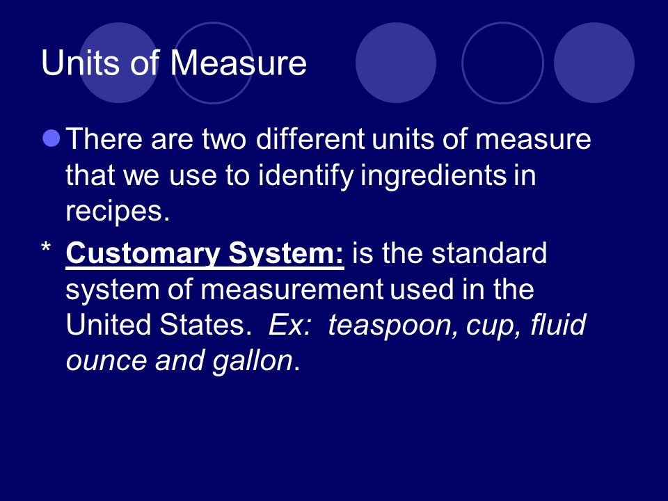 Units of Measure There are two different units of measure that we use to identify ingredients in recipes. *Customary System: is the standard system of