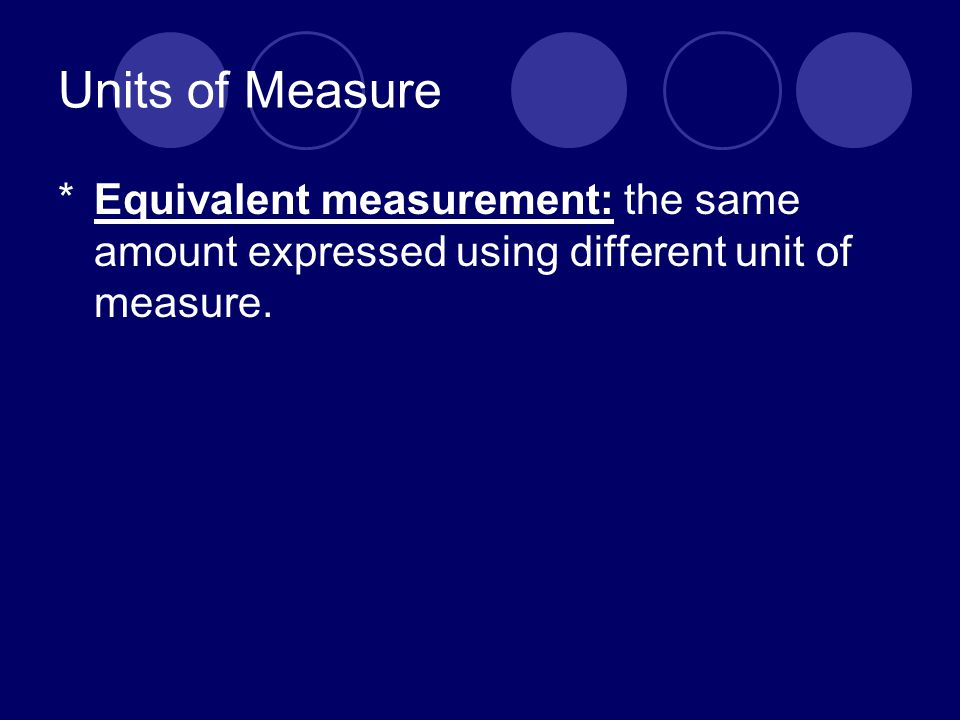 Units of Measure *Equivalent measurement: the same amount expressed using different unit of measure.