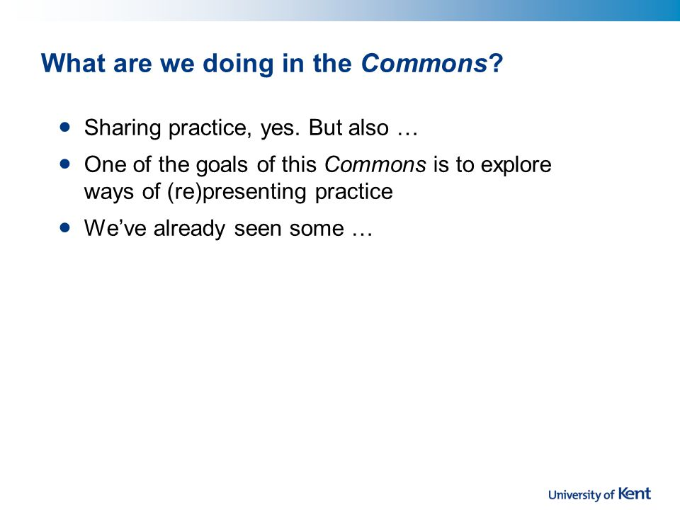 What are we doing in the Commons? Sharing practice, yes. But also … One of the goals of this Commons is to explore ways of (re)presenting practice Wev