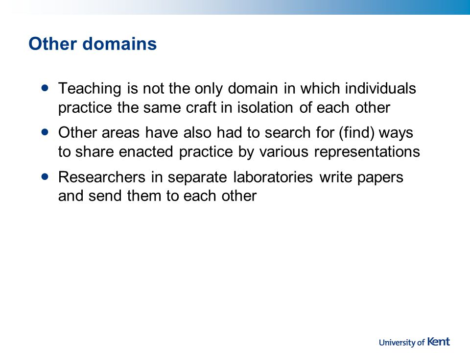 Other domains Teaching is not the only domain in which individuals practice the same craft in isolation of each other Other areas have also had to search for (find) ways to share enacted practice by various representations Researchers in separate laboratories write papers and send them to each other