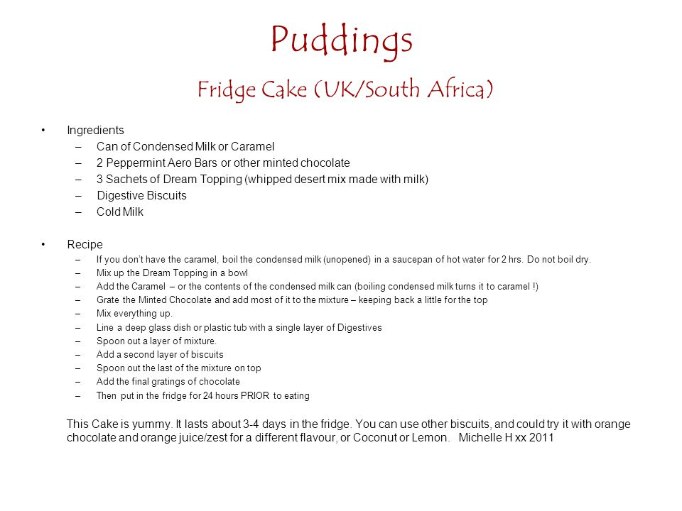 Puddings Fridge Cake (UK/South Africa) Ingredients –Can of Condensed Milk or Caramel –2 Peppermint Aero Bars or other minted chocolate –3 Sachets of Dream Topping (whipped desert mix made with milk) –Digestive Biscuits –Cold Milk Recipe –If you dont have the caramel, boil the condensed milk (unopened) in a saucepan of hot water for 2 hrs.