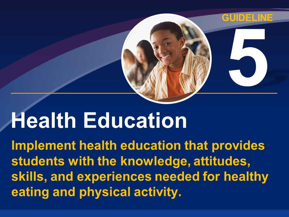GUIDELINE Health Education 5 Implement health education that provides students with the knowledge, attitudes, skills, and experiences needed for healthy eating and physical activity.