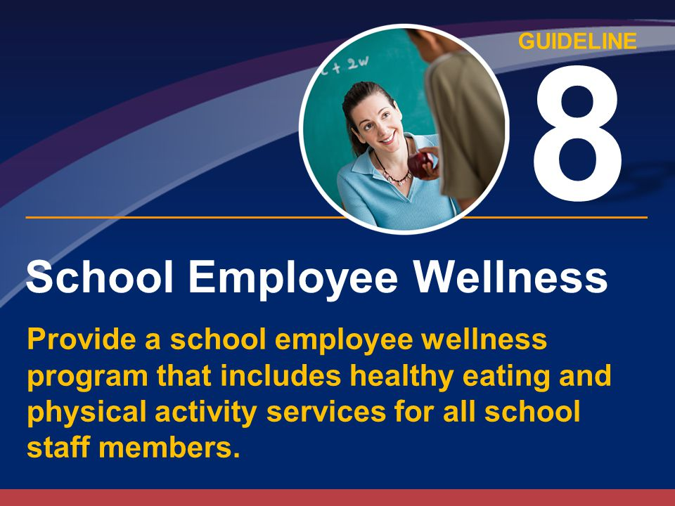 GUIDELINE School Employee Wellness 8 Provide a school employee wellness program that includes healthy eating and physical activity services for all school staff members.