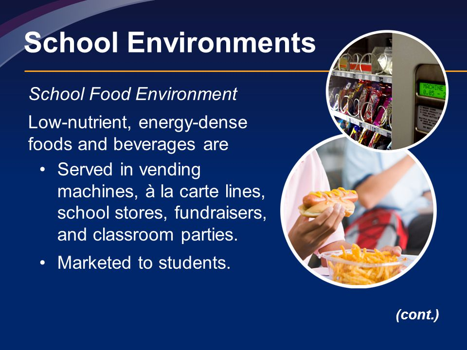 School Environments School Food Environment Low-nutrient, energy-dense foods and beverages are Served in vending machines, à la carte lines, school stores, fundraisers, and classroom parties.