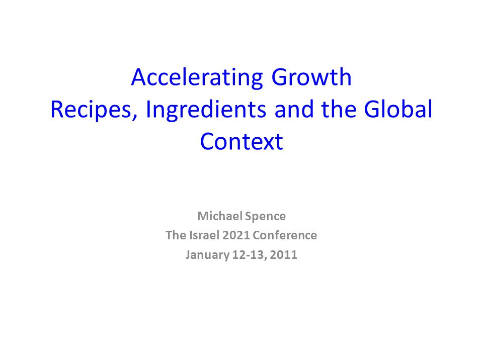 Accelerating Growth Recipes, Ingredients and the Global Context Michael Spence The Israel 2021 Conference January 12-13, 2011