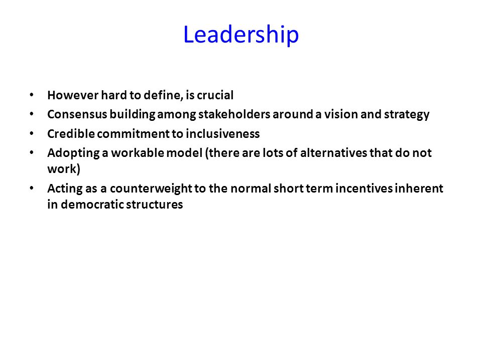 Leadership However hard to define, is crucial Consensus building among stakeholders around a vision and strategy Credible commitment to inclusiveness Adopting a workable model (there are lots of alternatives that do not work) Acting as a counterweight to the normal short term incentives inherent in democratic structures