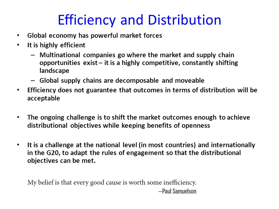 Efficiency and Distribution Global economy has powerful market forces It is highly efficient – Multinational companies go where the market and supply chain opportunities exist – it is a highly competitive, constantly shifting landscape – Global supply chains are decomposable and moveable Efficiency does not guarantee that outcomes in terms of distribution will be acceptable The ongoing challenge is to shift the market outcomes enough to achieve distributional objectives while keeping benefits of openness It is a challenge at the national level (in most countries) and internationally in the G20, to adapt the rules of engagement so that the distributional objectives can be met.