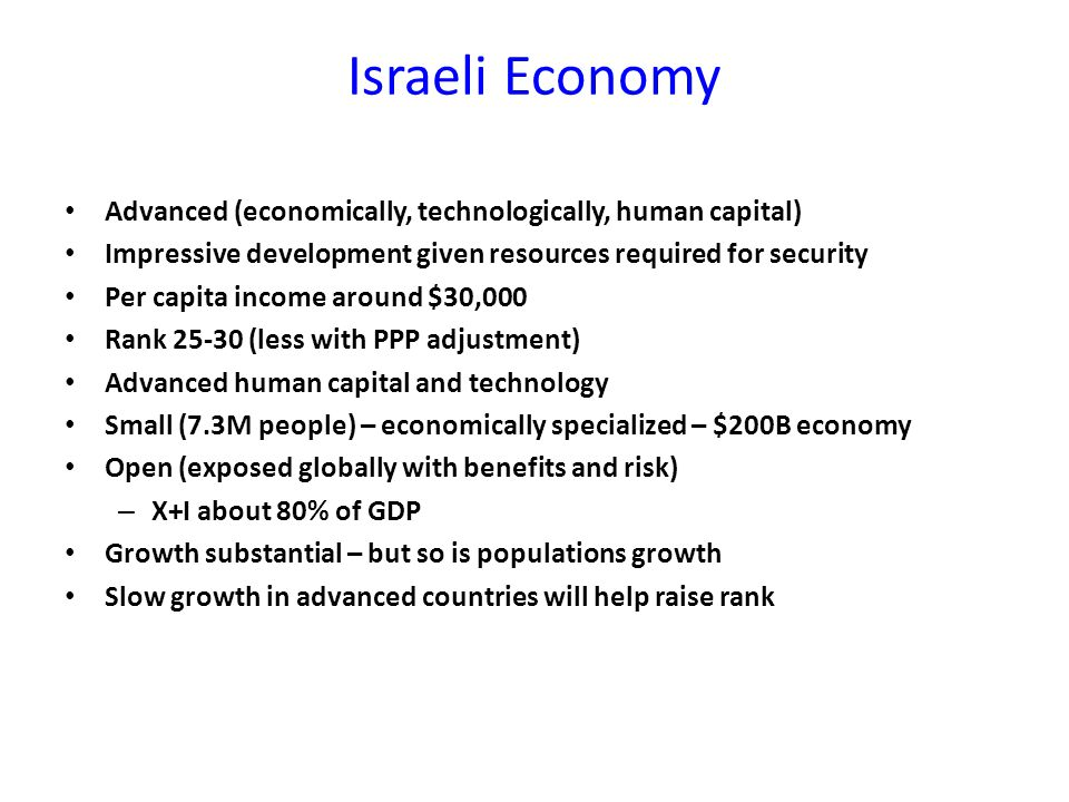 Israeli Economy Advanced (economically, technologically, human capital) Impressive development given resources required for security Per capita income around $30,000 Rank 25-30 (less with PPP adjustment) Advanced human capital and technology Small (7.3M people) – economically specialized – $200B economy Open (exposed globally with benefits and risk) – X+I about 80% of GDP Growth substantial – but so is populations growth Slow growth in advanced countries will help raise rank