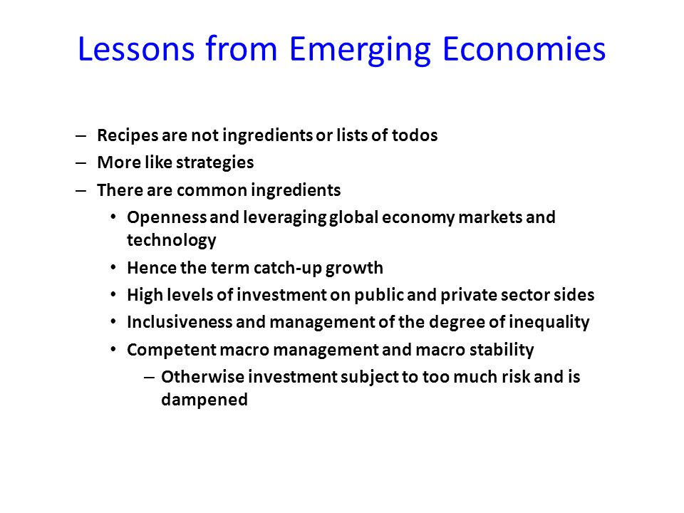 Lessons from Emerging Economies – Recipes are not ingredients or lists of todos – More like strategies – There are common ingredients Openness and leveraging global economy markets and technology Hence the term catch-up growth High levels of investment on public and private sector sides Inclusiveness and management of the degree of inequality Competent macro management and macro stability – Otherwise investment subject to too much risk and is dampened