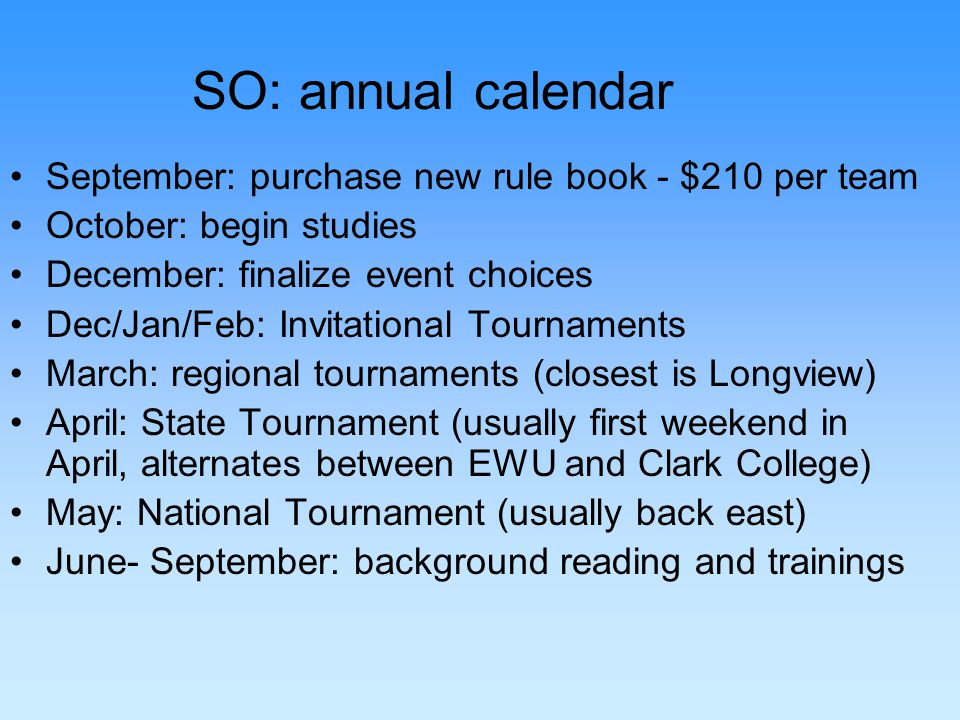 SO: annual calendar September: purchase new rule book - $210 per team October: begin studies December: finalize event choices Dec/Jan/Feb: Invitational Tournaments March: regional tournaments (closest is Longview) April: State Tournament (usually first weekend in April, alternates between EWU and Clark College) May: National Tournament (usually back east) June- September: background reading and trainings