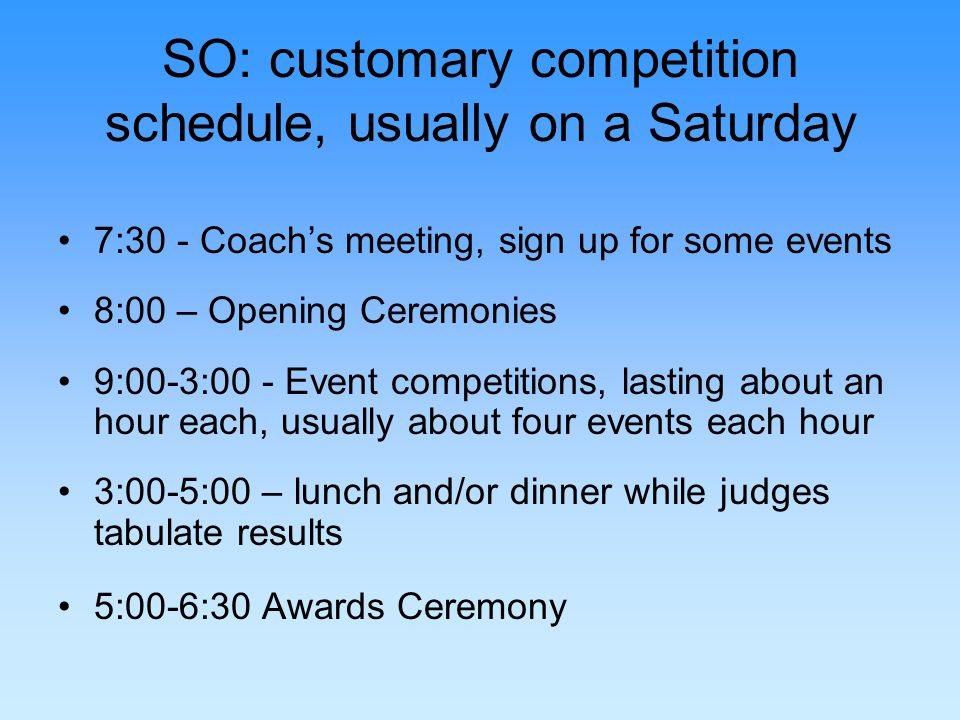 SO: customary competition schedule, usually on a Saturday 7:30 - Coachs meeting, sign up for some events 8:00 – Opening Ceremonies 9:00-3:00 - Event competitions, lasting about an hour each, usually about four events each hour 3:00-5:00 – lunch and/or dinner while judges tabulate results 5:00-6:30 Awards Ceremony