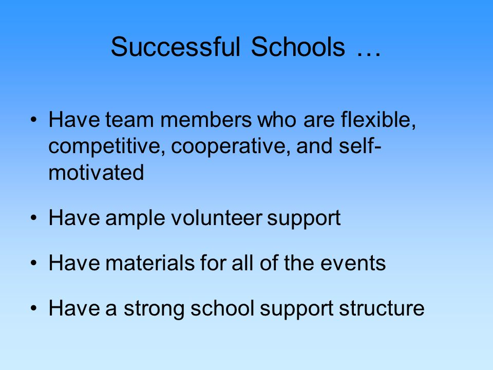 Successful Schools … Have team members who are flexible, competitive, cooperative, and self- motivated Have ample volunteer support Have materials for all of the events Have a strong school support structure