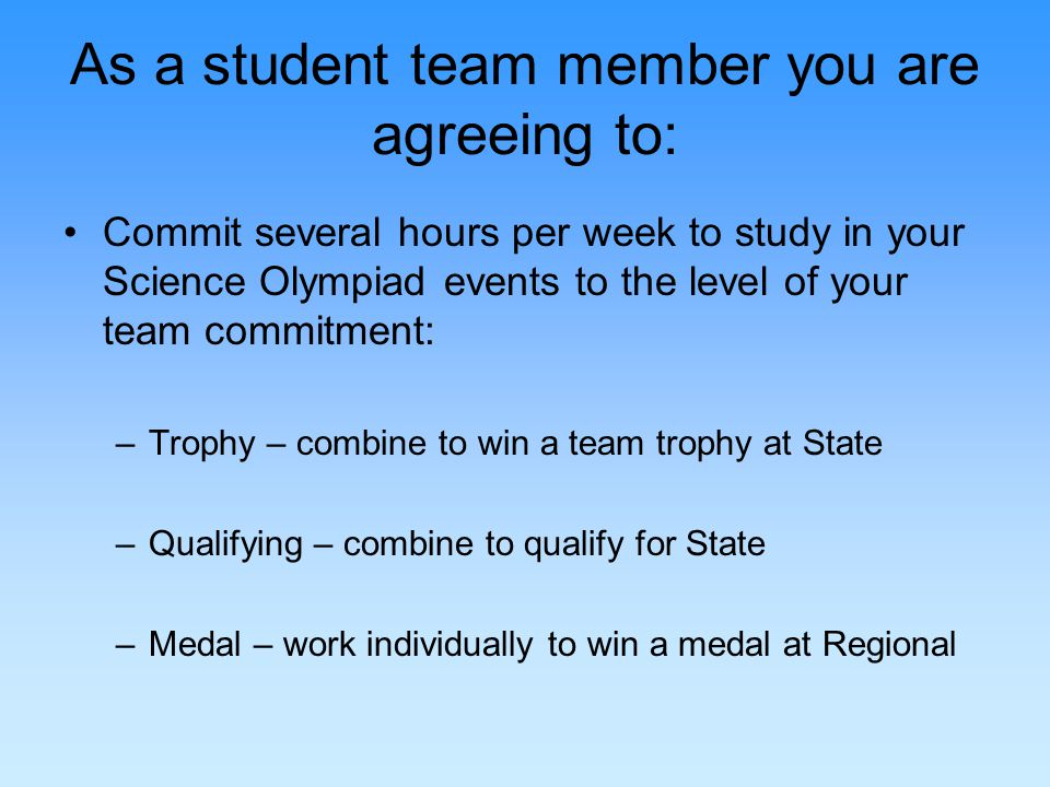 As a student team member you are agreeing to: Commit several hours per week to study in your Science Olympiad events to the level of your team commitment: –Trophy – combine to win a team trophy at State –Qualifying – combine to qualify for State –Medal – work individually to win a medal at Regional