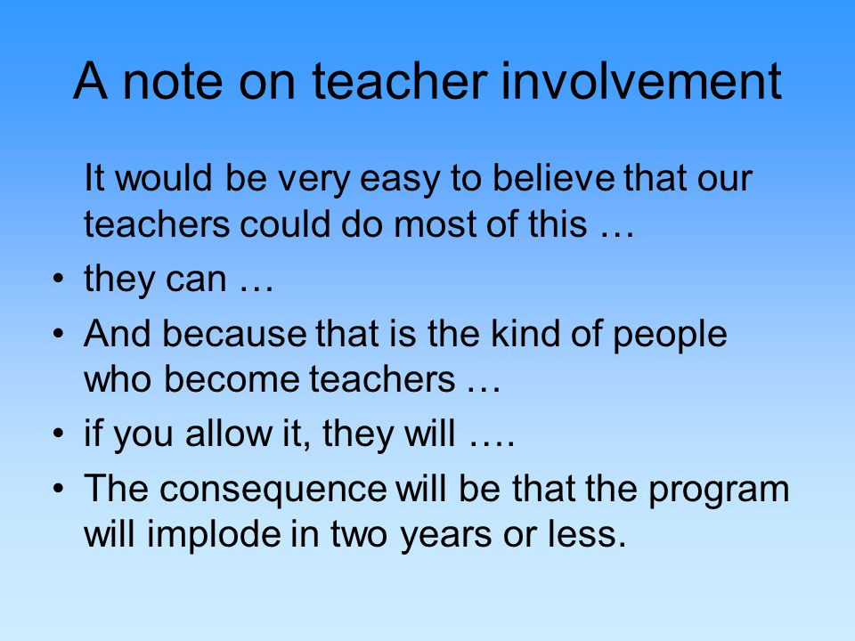 A note on teacher involvement It would be very easy to believe that our teachers could do most of this … they can … And because that is the kind of people who become teachers … if you allow it, they will ….