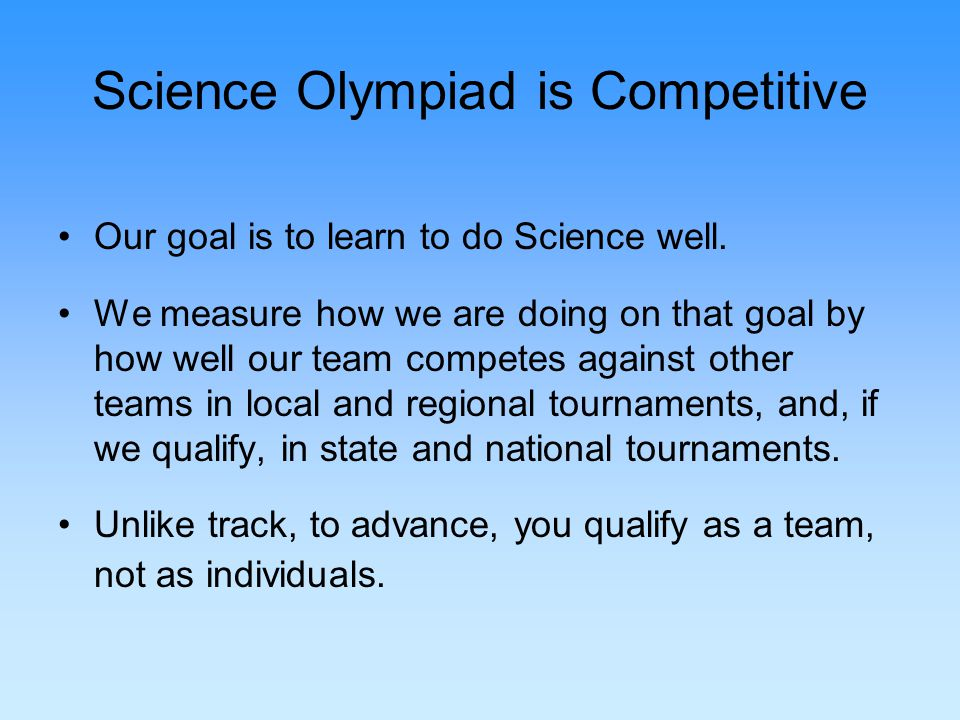 Science Olympiad is Competitive Our goal is to learn to do Science well.