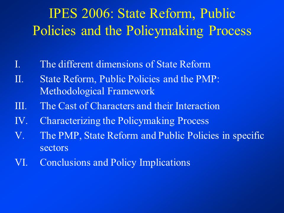 IPES 2006: State Reform, Public Policies and the Policymaking Process I.The different dimensions of State Reform II.State Reform, Public Policies and the PMP: Methodological Framework III.The Cast of Characters and their Interaction IV.Characterizing the Policymaking Process V.The PMP, State Reform and Public Policies in specific sectors VI.Conclusions and Policy Implications