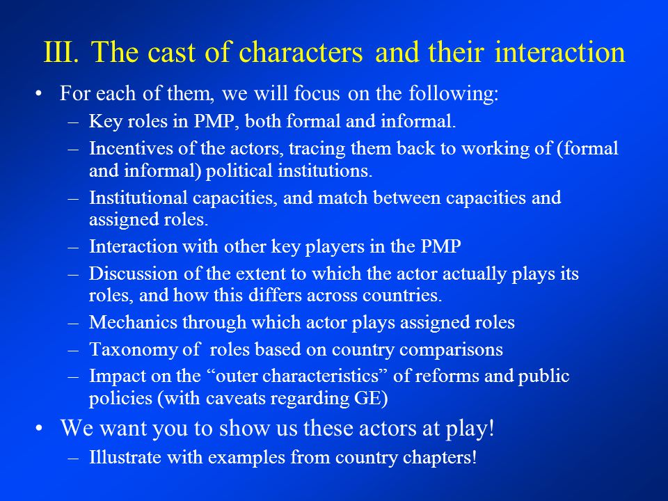 III. The cast of characters and their interaction For each of them, we will focus on the following: –Key roles in PMP, both formal and informal. –Ince