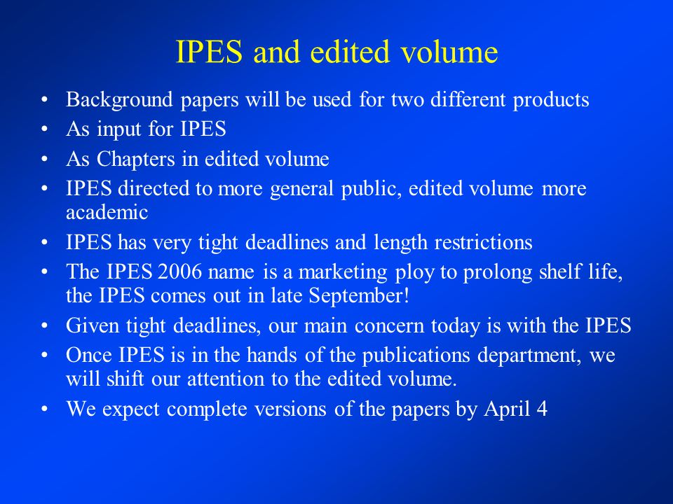 IPES and edited volume Background papers will be used for two different products As input for IPES As Chapters in edited volume IPES directed to more general public, edited volume more academic IPES has very tight deadlines and length restrictions The IPES 2006 name is a marketing ploy to prolong shelf life, the IPES comes out in late September.