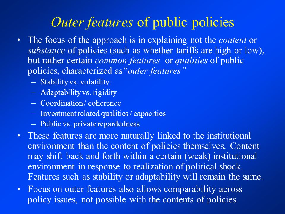 Outer features of public policies The focus of the approach is in explaining not the content or substance of policies (such as whether tariffs are high or low), but rather certain common features or qualities of public policies, characterized asouter features –Stability vs.