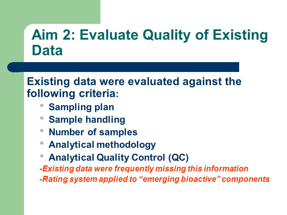 Aim 2: Evaluate Quality of Existing Data Existing data were evaluated against the following criteria : Sampling plan Sample handling Number of samples