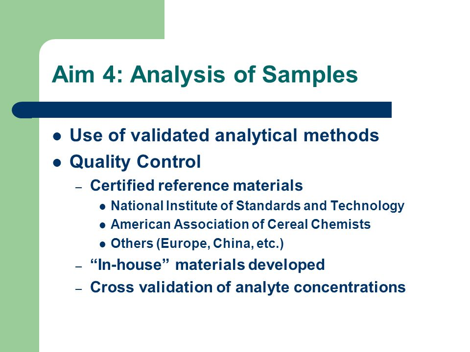 Aim 4: Analysis of Samples Use of validated analytical methods Quality Control – Certified reference materials National Institute of Standards and Technology American Association of Cereal Chemists Others (Europe, China, etc.) – In-house materials developed – Cross validation of analyte concentrations