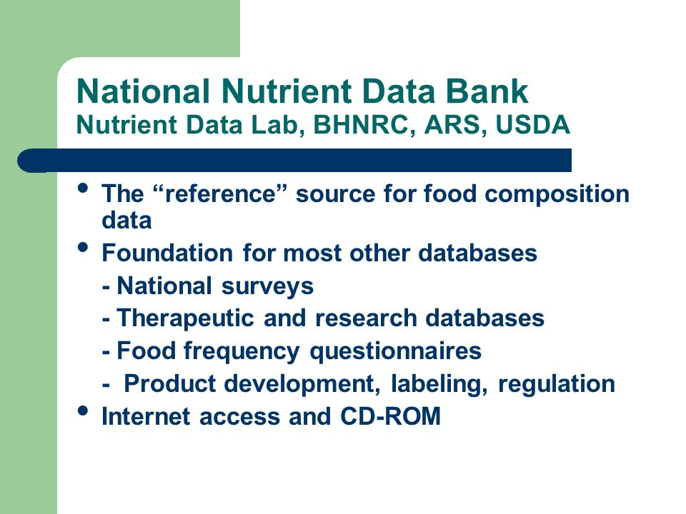 National Nutrient Data Bank Nutrient Data Lab, BHNRC, ARS, USDA The reference source for food composition data Foundation for most other databases - National surveys - Therapeutic and research databases - Food frequency questionnaires - Product development, labeling, regulation Internet access and CD-ROM