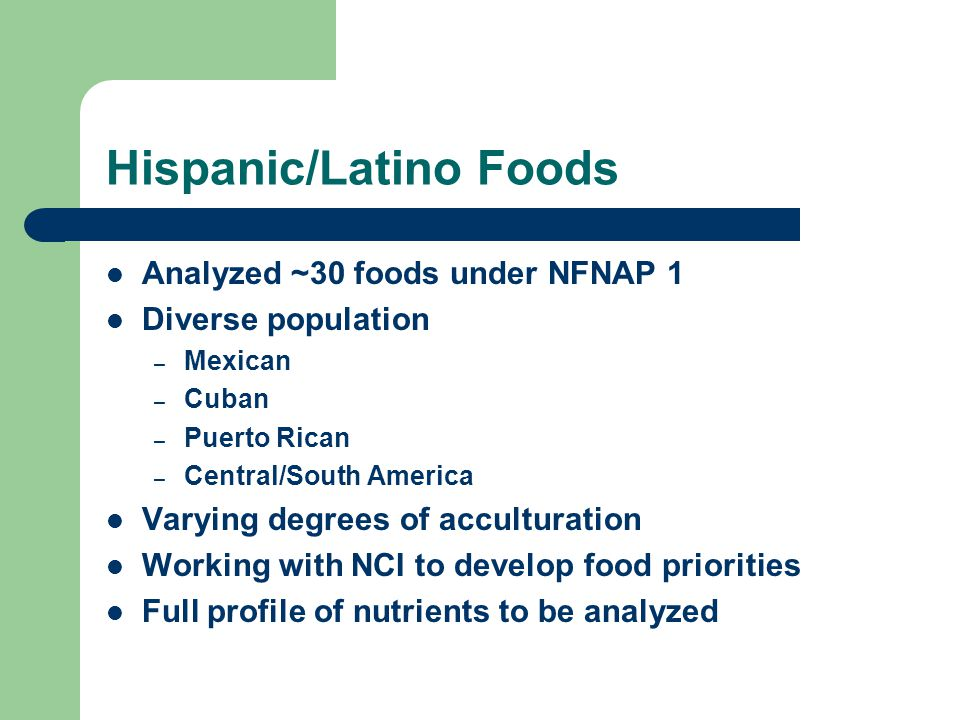 Hispanic/Latino Foods Analyzed ~30 foods under NFNAP 1 Diverse population – Mexican – Cuban – Puerto Rican – Central/South America Varying degrees of acculturation Working with NCI to develop food priorities Full profile of nutrients to be analyzed
