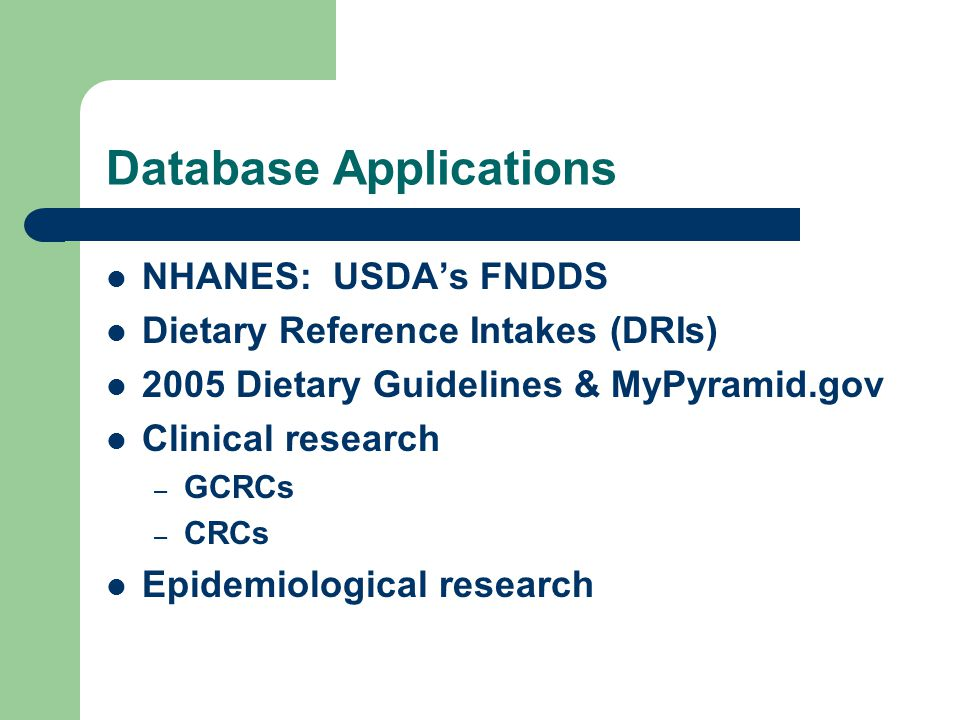 Database Applications NHANES: USDAs FNDDS Dietary Reference Intakes (DRIs) 2005 Dietary Guidelines & MyPyramid.gov Clinical research – GCRCs – CRCs Epidemiological research