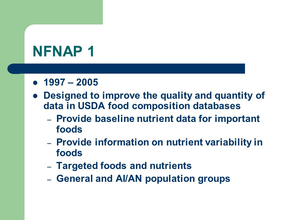 NFNAP 1 1997 – 2005 Designed to improve the quality and quantity of data in USDA food composition databases – Provide baseline nutrient data for impor