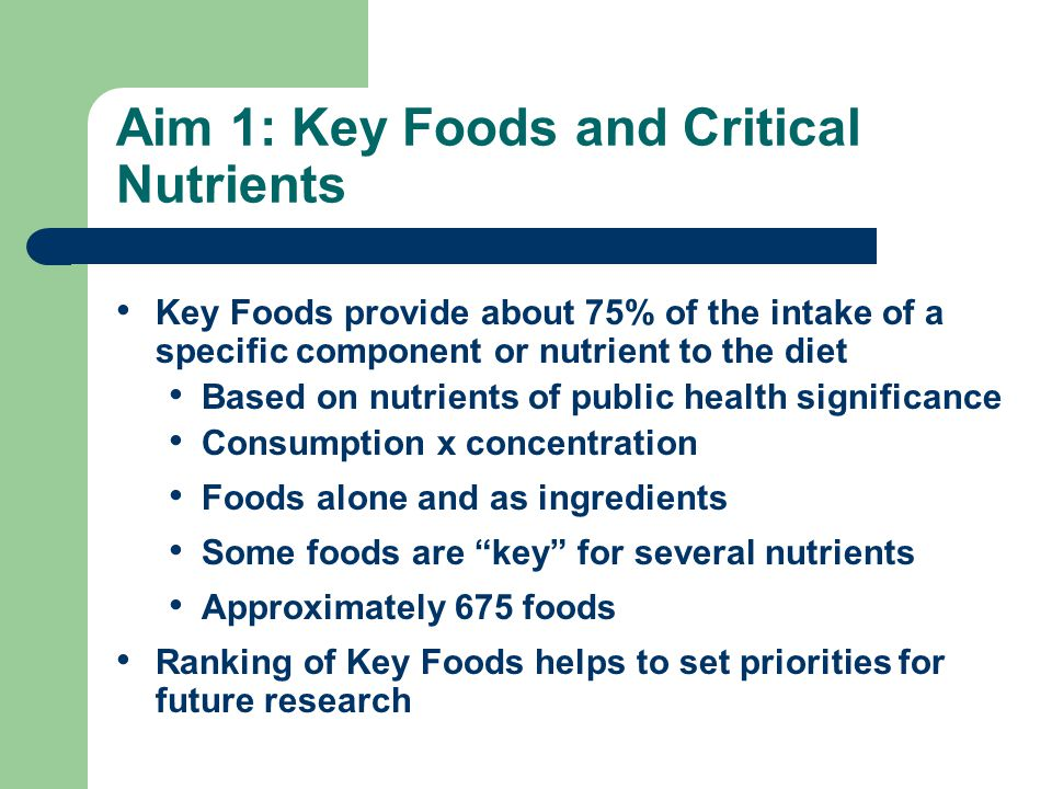 Aim 1: Key Foods and Critical Nutrients Key Foods provide about 75% of the intake of a specific component or nutrient to the diet Based on nutrients o