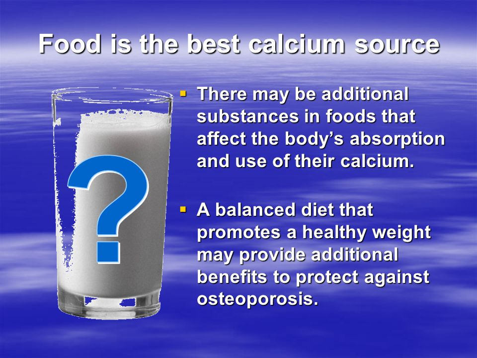 Food is the best calcium source There may be additional substances in foods that affect the bodys absorption and use of their calcium. There may be ad
