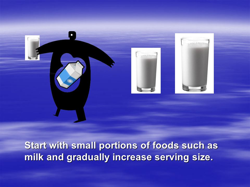 Start with small portions of foods such as milk and gradually increase serving size.