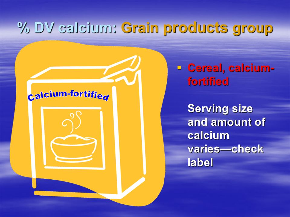 % DV calcium: Grain products group Cereal, calcium- fortified Serving size and amount of calcium variescheck label Cereal, calcium- fortified Serving