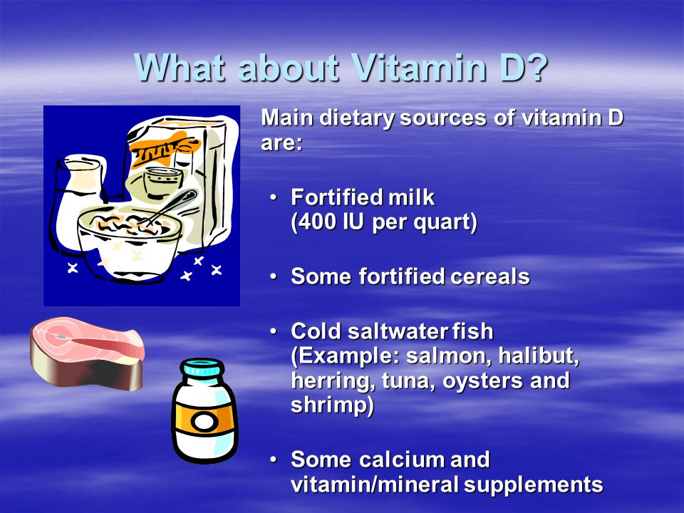 What about Vitamin D? Main dietary sources of vitamin D are: Fortified milk (400 IU per quart) Some fortified cereals Cold saltwater fish (Example: sa