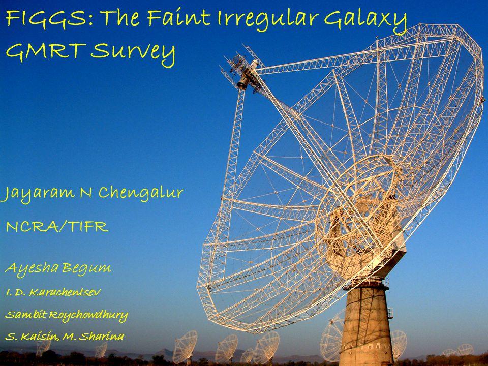 FIGGS: The Faint Irregular Galaxy GMRT Survey Jayaram N Chengalur NCRA/TIFR Ayesha Begum I. D. Karachentsev Sambit Roychowdhury S. Kaisin, M. Sharina