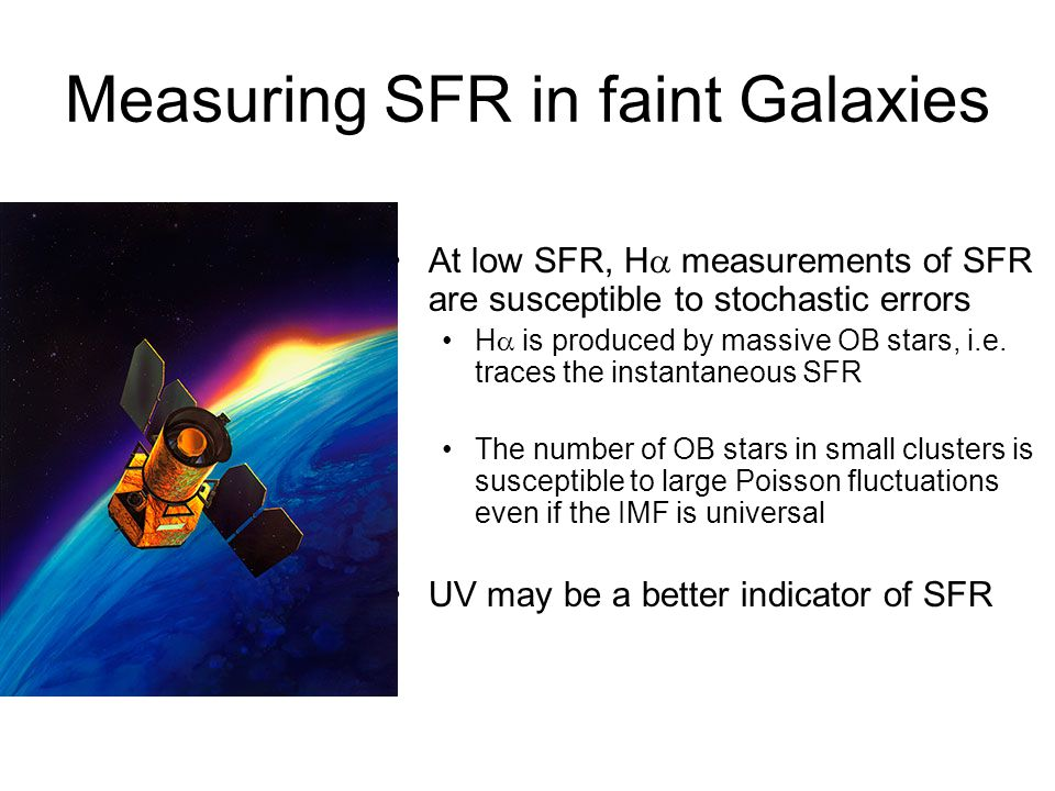 Measuring SFR in faint Galaxies At low SFR, H measurements of SFR are susceptible to stochastic errors H is produced by massive OB stars, i.e. traces