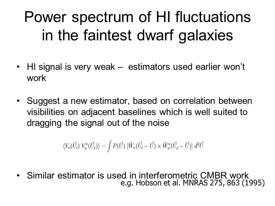 Power spectrum of HI fluctuations in the faintest dwarf galaxies HI signal is very weak – estimators used earlier wont work Suggest a new estimator, b