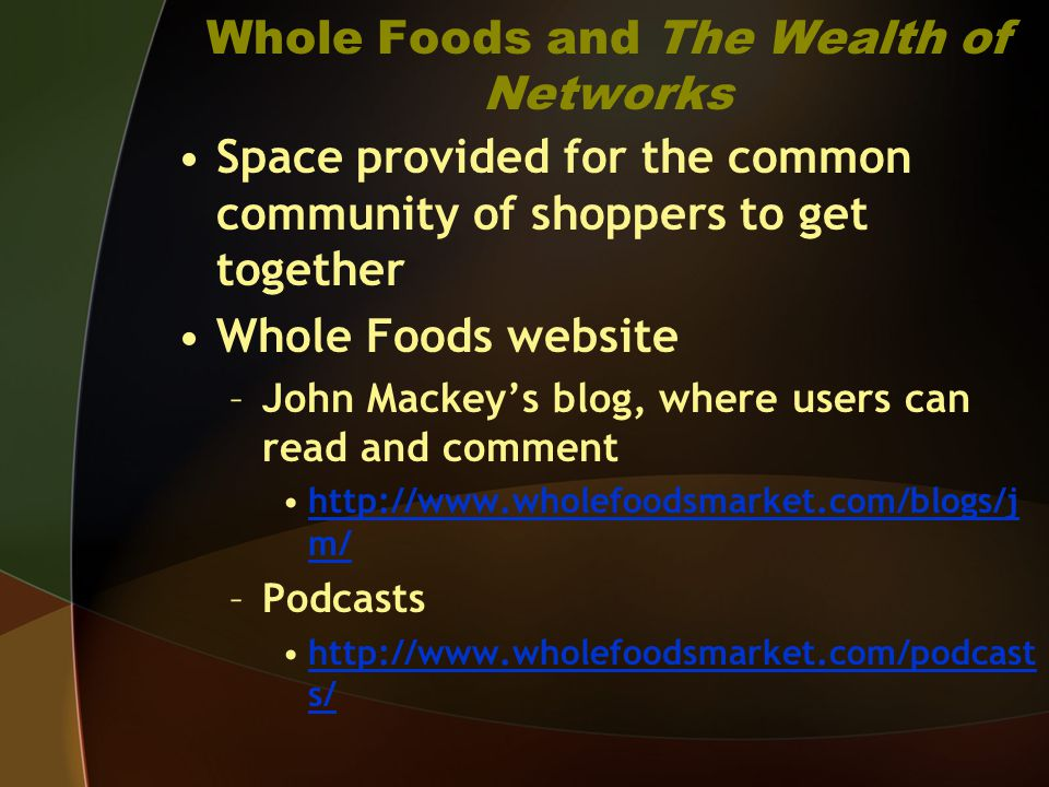 Whole Foods and The Wealth of Networks Space provided for the common community of shoppers to get together Whole Foods website –John Mackeys blog, where users can read and comment http://www.wholefoodsmarket.com/blogs/j m/http://www.wholefoodsmarket.com/blogs/j m/ –Podcasts http://www.wholefoodsmarket.com/podcast s/http://www.wholefoodsmarket.com/podcast s/