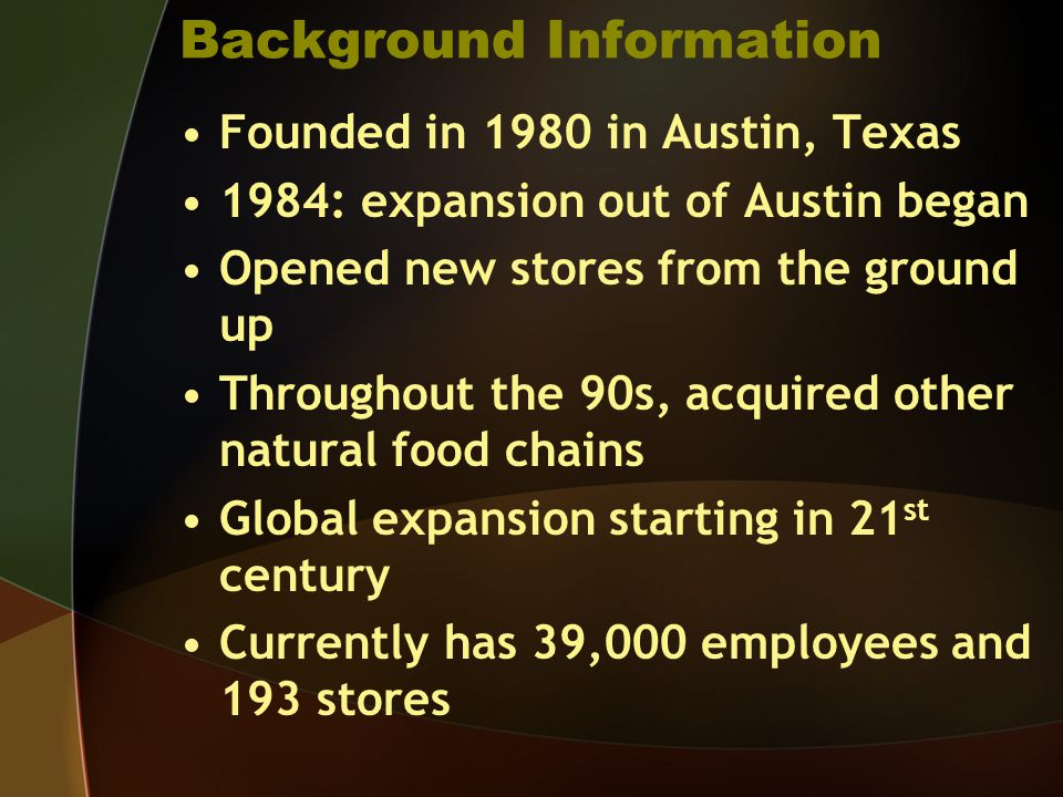 Background Information Founded in 1980 in Austin, Texas 1984: expansion out of Austin began Opened new stores from the ground up Throughout the 90s, acquired other natural food chains Global expansion starting in 21 st century Currently has 39,000 employees and 193 stores