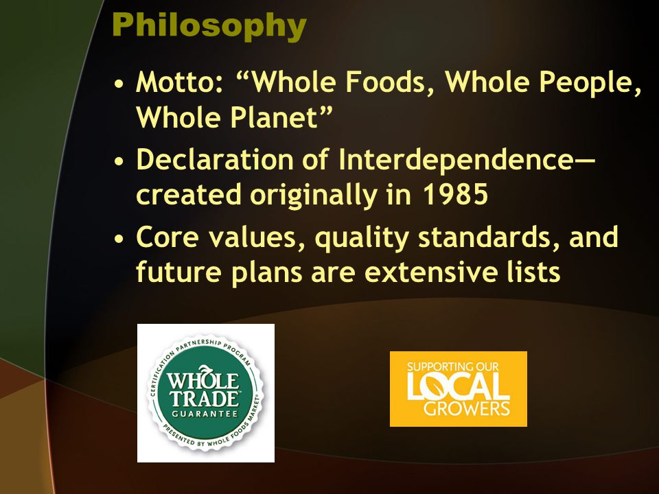 Philosophy Motto: Whole Foods, Whole People, Whole Planet Declaration of Interdependence created originally in 1985 Core values, quality standards, an