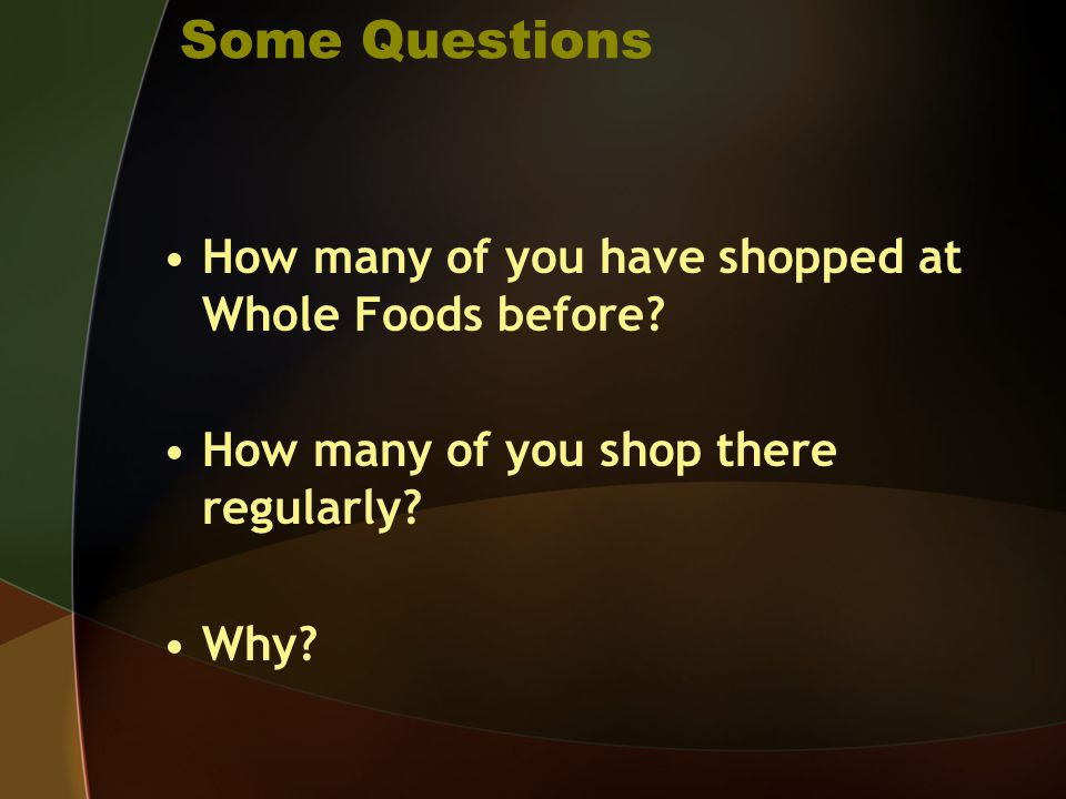 Some Questions How many of you have shopped at Whole Foods before? How many of you shop there regularly? Why?