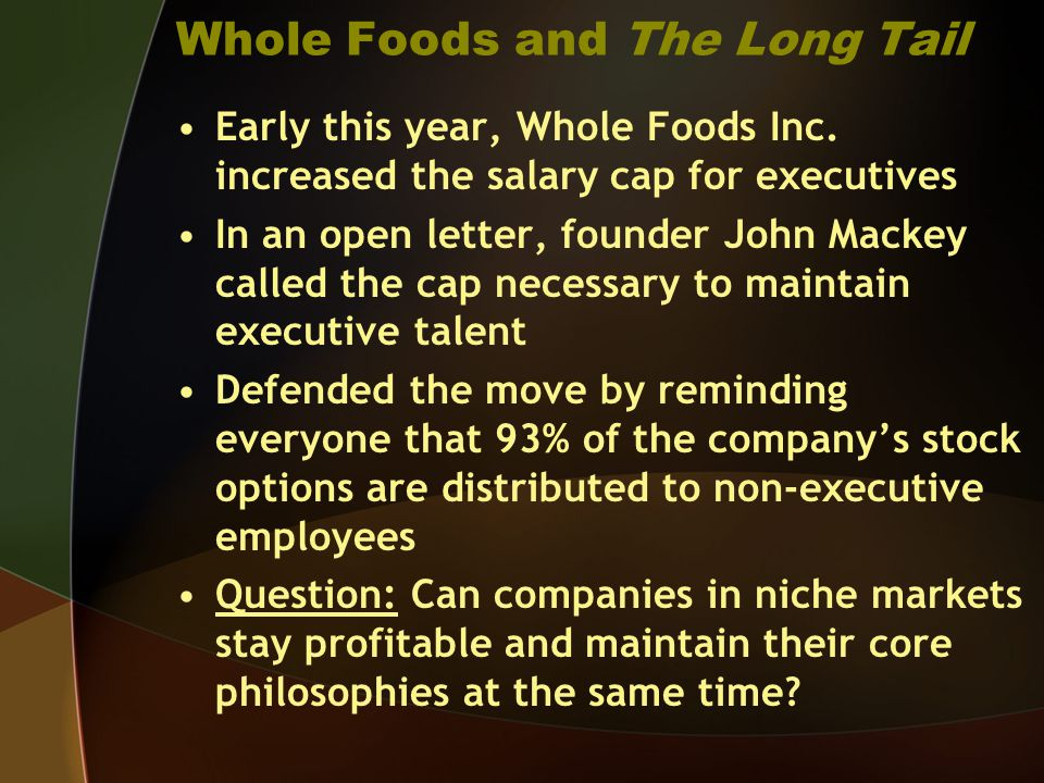 Whole Foods and The Long Tail Early this year, Whole Foods Inc. increased the salary cap for executives In an open letter, founder John Mackey called