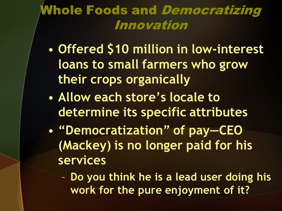 Whole Foods and Democratizing Innovation Offered $10 million in low-interest loans to small farmers who grow their crops organically Allow each stores