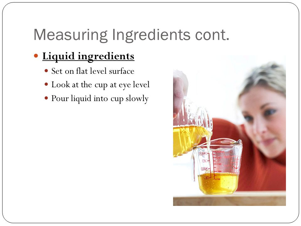 Measuring Ingredients cont. Liquid ingredients Set on flat level surface Look at the cup at eye level Pour liquid into cup slowly