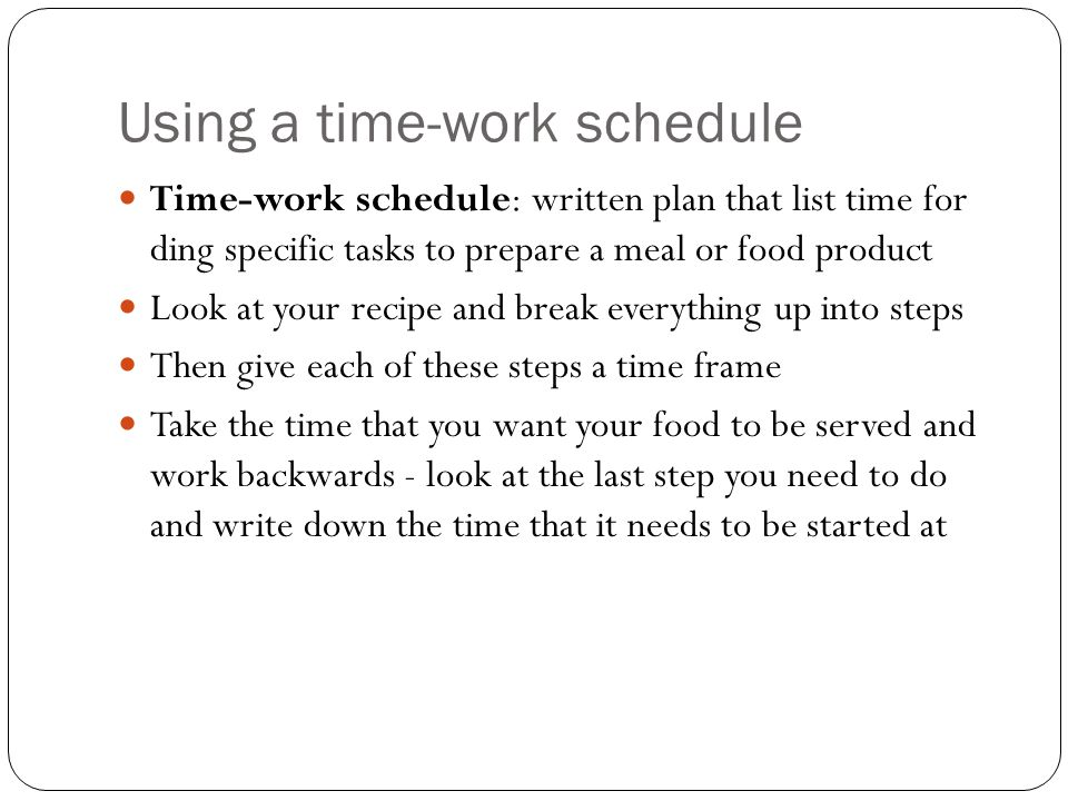 Using a time-work schedule Time-work schedule: written plan that list time for ding specific tasks to prepare a meal or food product Look at your reci